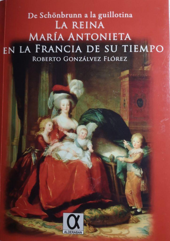 Roberto Gonzálvez Flórez - De Schönbrunn a la guillotina. La reina María Antonieta en la Francia de su tiempo (1755-1794) (Alderabán, 2018)